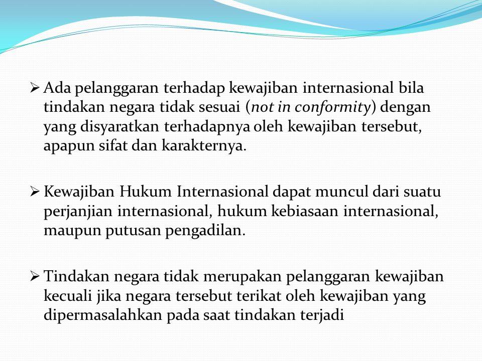 Ada pelanggaran terhadap kewajiban internasional bila tindakan negara tidak sesuai (not in conformity) dengan yang disyaratkan terhadapnya oleh kewajiban tersebut, apapun sifat dan karakternya.