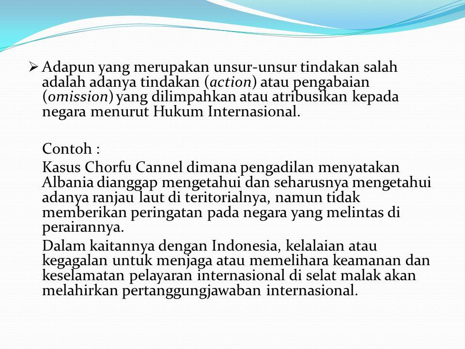 Adapun yang merupakan unsur-unsur tindakan salah adalah adanya tindakan (action) atau pengabaian (omission) yang dilimpahkan atau atribusikan kepada negara menurut Hukum Internasional.