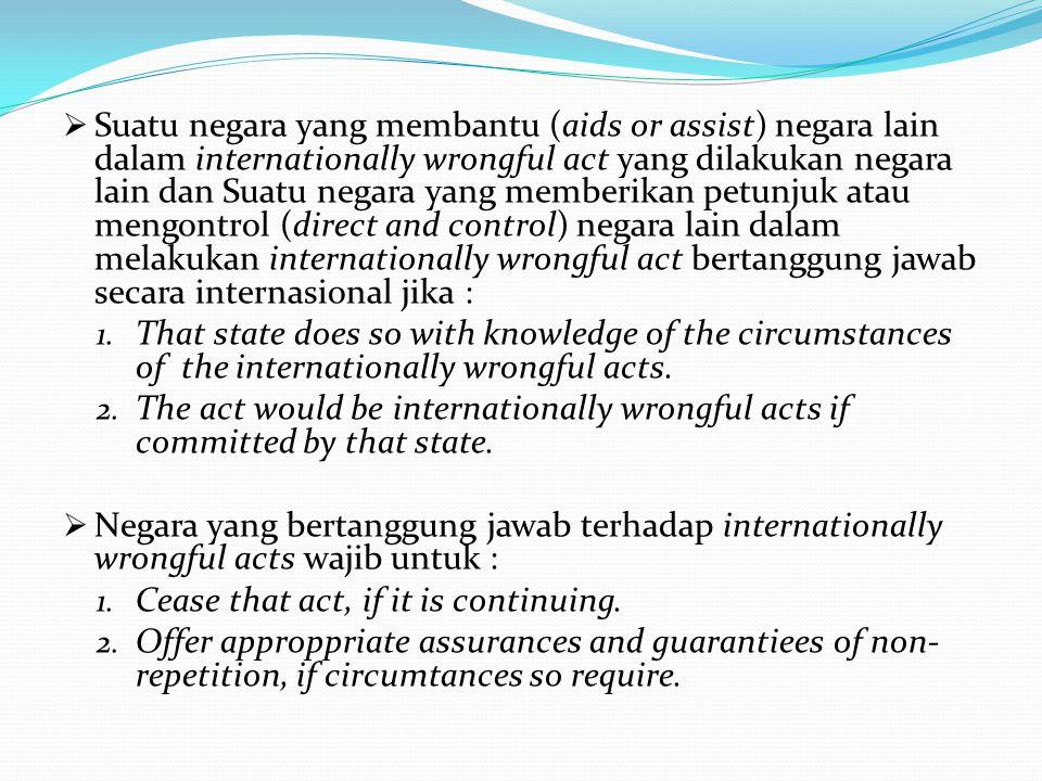 Suatu negara yang membantu (aids or assist) negara lain dalam internationally wrongful act yang dilakukan negara lain dan Suatu negara yang memberikan petunjuk atau mengontrol (direct and control) negara lain dalam melakukan internationally wrongful act bertanggung jawab secara internasional jika :