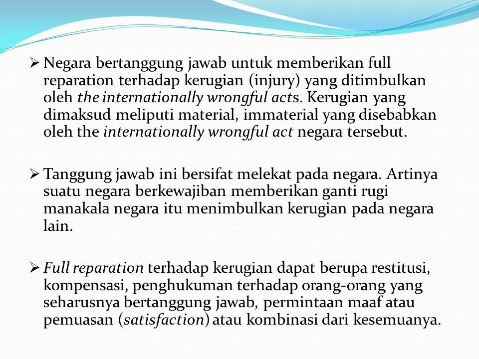 Negara bertanggung jawab untuk memberikan full reparation terhadap kerugian (injury) yang ditimbulkan oleh the internationally wrongful acts. Kerugian yang dimaksud meliputi material, immaterial yang disebabkan oleh the internationally wrongful act negara tersebut.