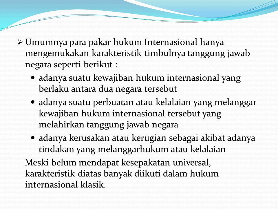 Umumnya para pakar hukum Internasional hanya mengemukakan karakteristik timbulnya tanggung jawab negara seperti berikut :