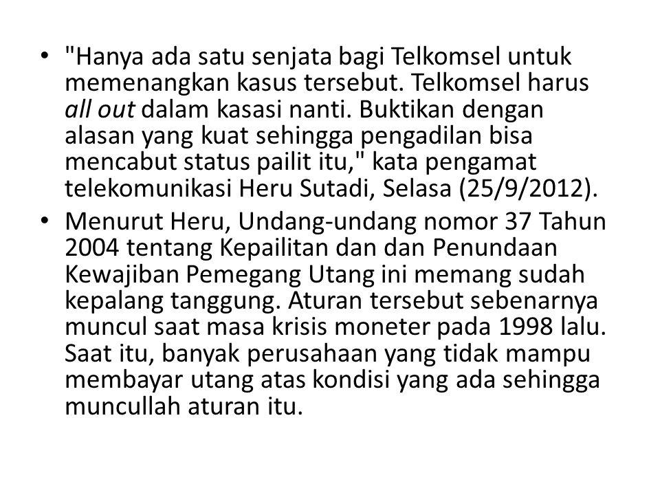 Hanya ada satu senjata bagi Telkomsel untuk memenangkan kasus tersebut. Telkomsel harus all out dalam kasasi nanti. Buktikan dengan alasan yang kuat sehingga pengadilan bisa mencabut status pailit itu, kata pengamat telekomunikasi Heru Sutadi, Selasa (25/9/2012).