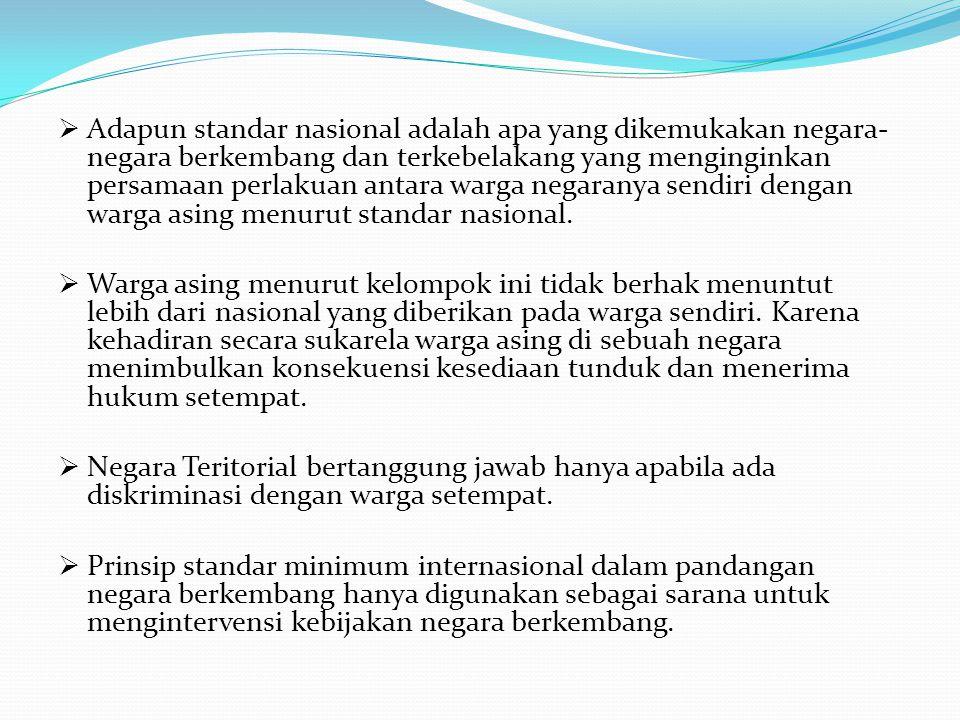 Adapun standar nasional adalah apa yang dikemukakan negara-negara berkembang dan terkebelakang yang menginginkan persamaan perlakuan antara warga negaranya sendiri dengan warga asing menurut standar nasional.
