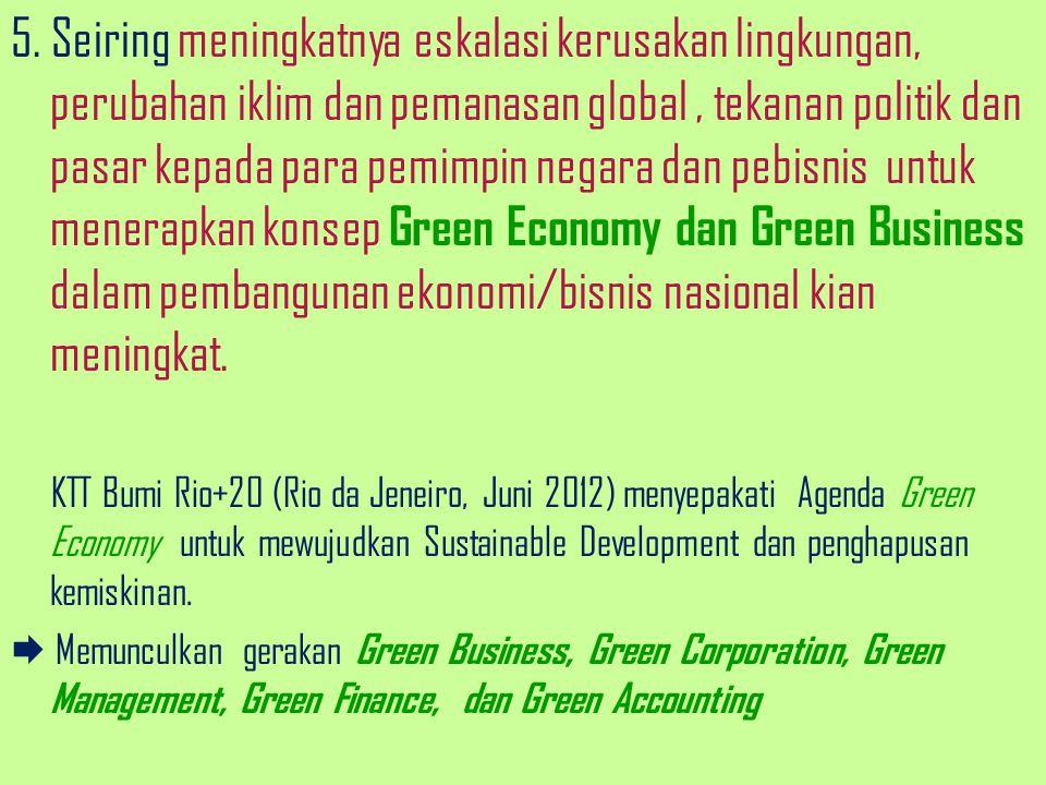 5. Seiring meningkatnya eskalasi kerusakan lingkungan, perubahan iklim dan pemanasan global , tekanan politik dan pasar kepada para pemimpin negara dan pebisnis untuk menerapkan konsep Green Economy dan Green Business dalam pembangunan ekonomi/bisnis nasional kian meningkat.