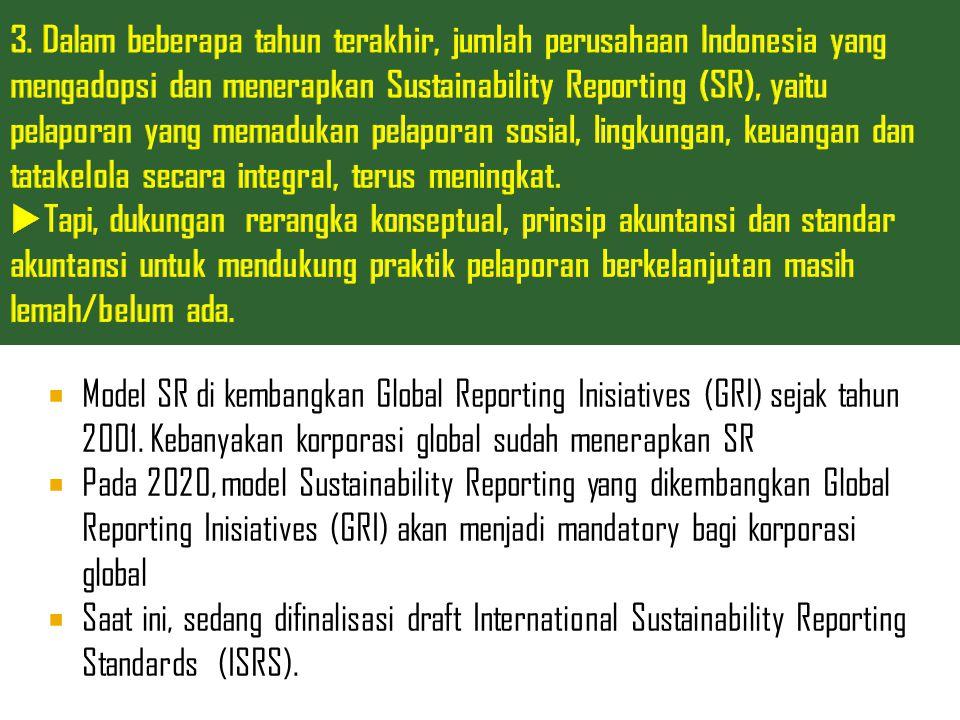3. Dalam beberapa tahun terakhir, jumlah perusahaan Indonesia yang mengadopsi dan menerapkan Sustainability Reporting (SR), yaitu pelaporan yang memadukan pelaporan sosial, lingkungan, keuangan dan tatakelola secara integral, terus meningkat. Tapi, dukungan rerangka konseptual, prinsip akuntansi dan standar akuntansi untuk mendukung praktik pelaporan berkelanjutan masih lemah/belum ada.
