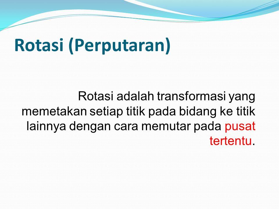 Rotasi (Perputaran) Rotasi adalah transformasi yang memetakan setiap titik pada bidang ke titik lainnya dengan cara memutar pada pusat tertentu.
