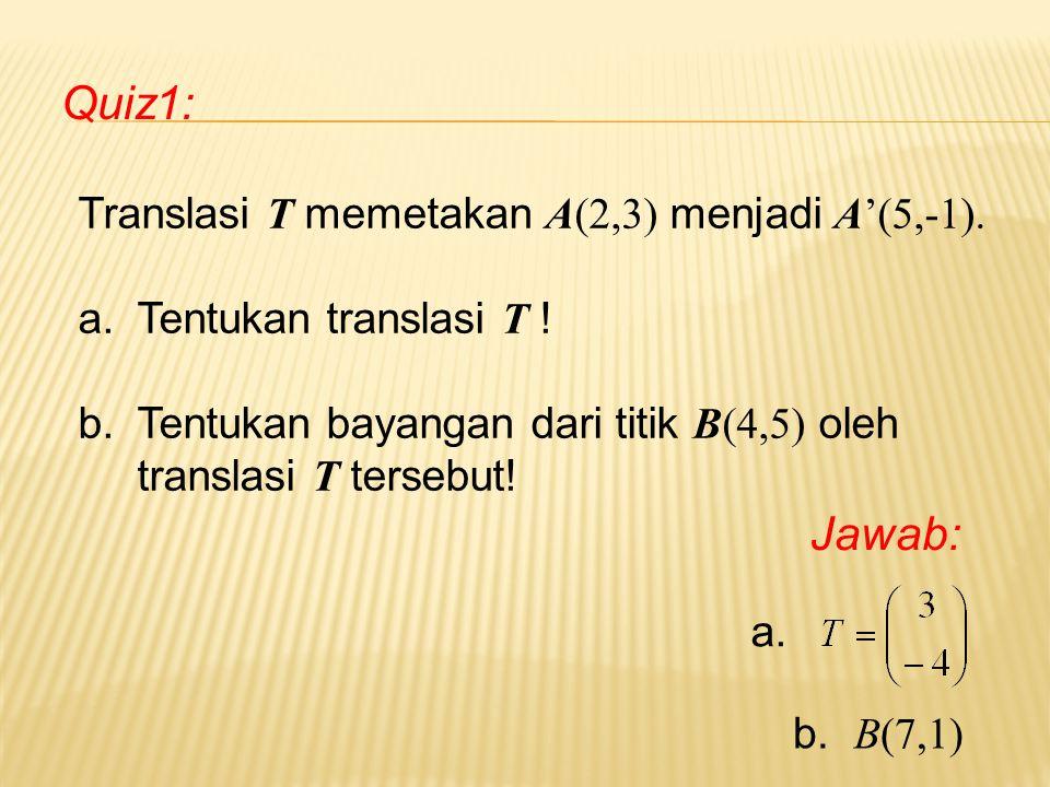 Quiz1: Jawab: Translasi T memetakan A(2,3) menjadi A'(5,-1).