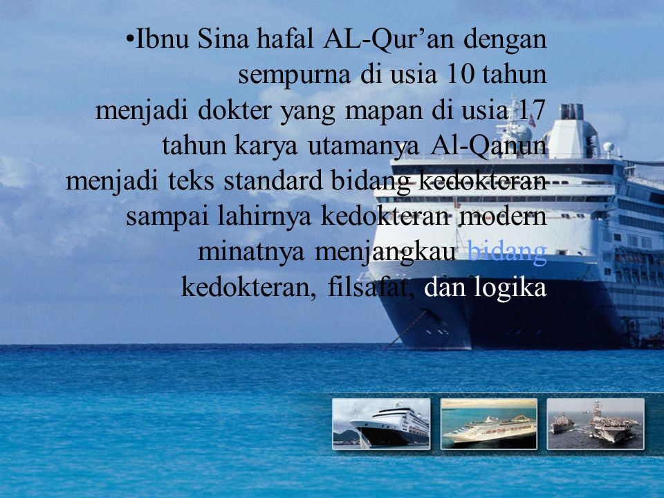 Ibnu Sina hafal AL-Qur'an dengan sempurna di usia 10 tahun menjadi dokter yang mapan di usia 17 tahun karya utamanya Al-Qanun menjadi teks standard bidang kedokteran sampai lahirnya kedokteran modern minatnya menjangkau bidang kedokteran, filsafat, dan logika