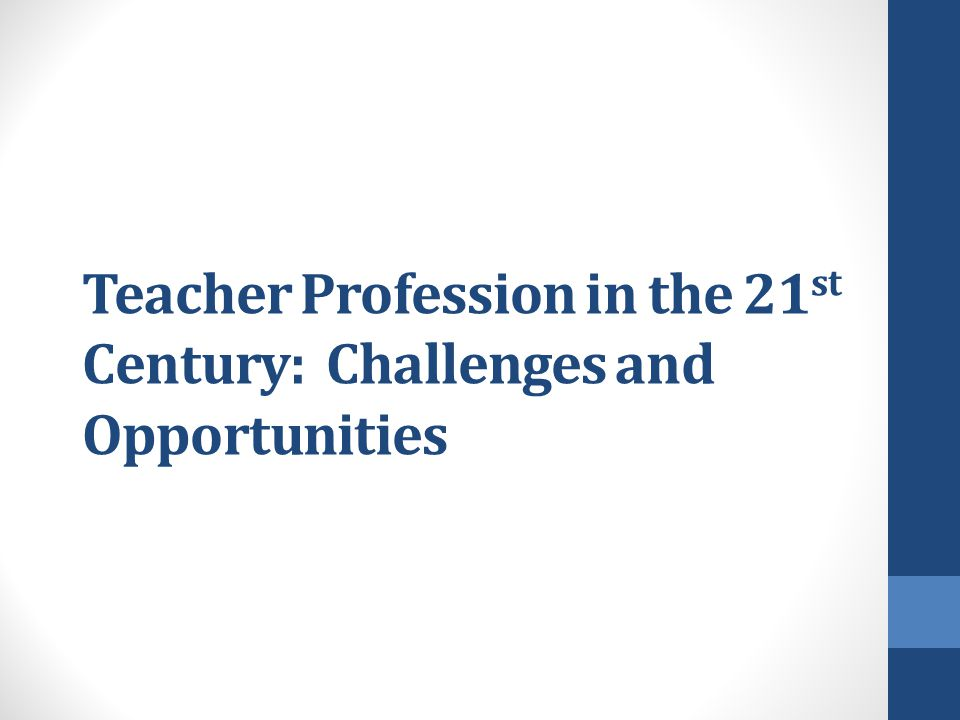 Teacher Profession in the 21st Century: Challenges and Opportunities