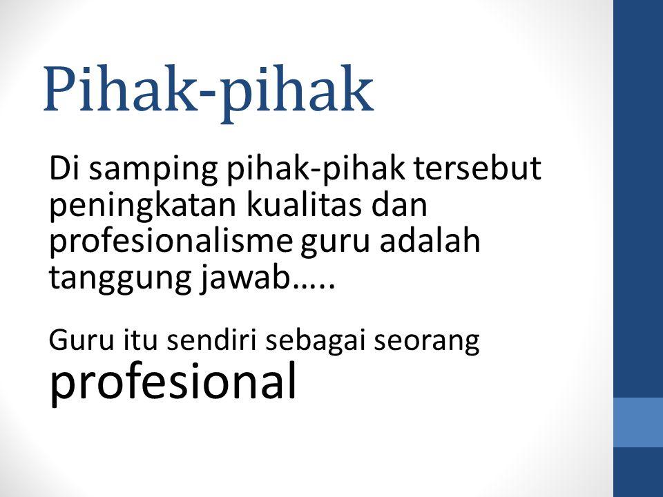 Pihak-pihak Di samping pihak-pihak tersebut peningkatan kualitas dan profesionalisme guru adalah tanggung jawab…..