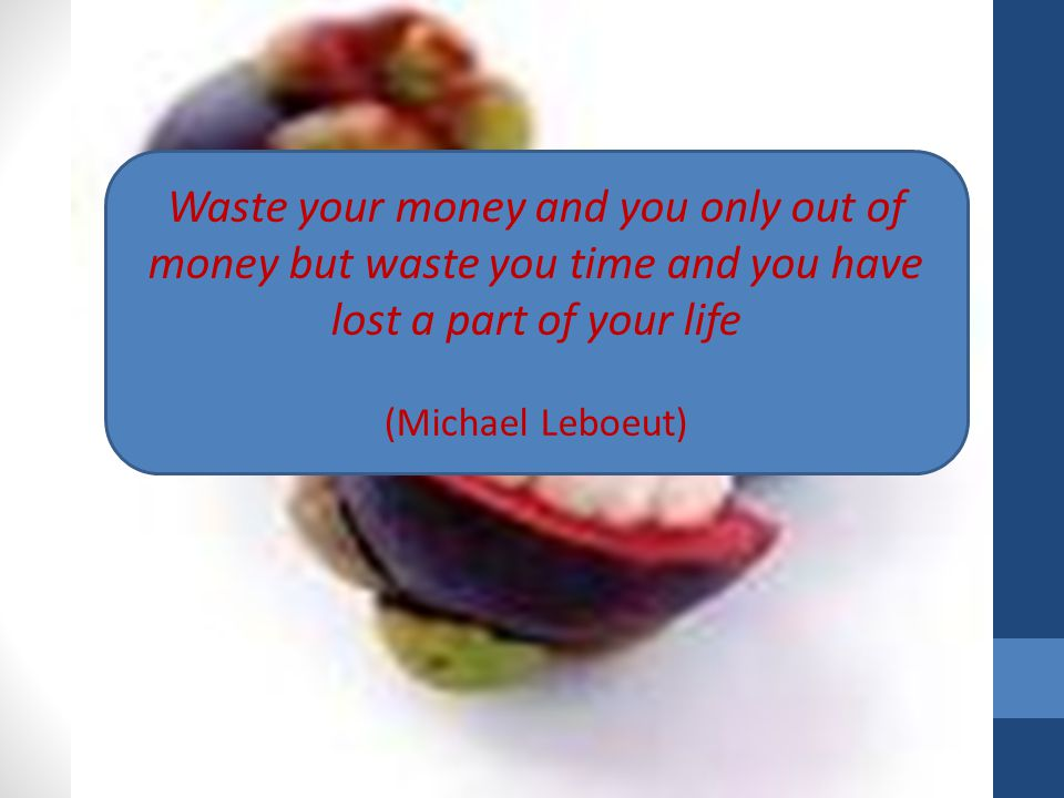 Waste your money and you only out of money but waste you time and you have lost a part of your life