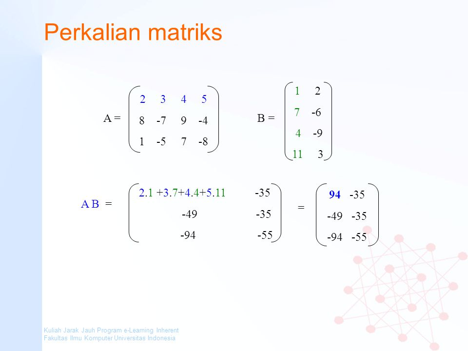 Perkalian matriks 1 2 7 -6 4 -9 11 3 B = 2 3 4 5 8 -7 9 -4 1 -5 7 -8