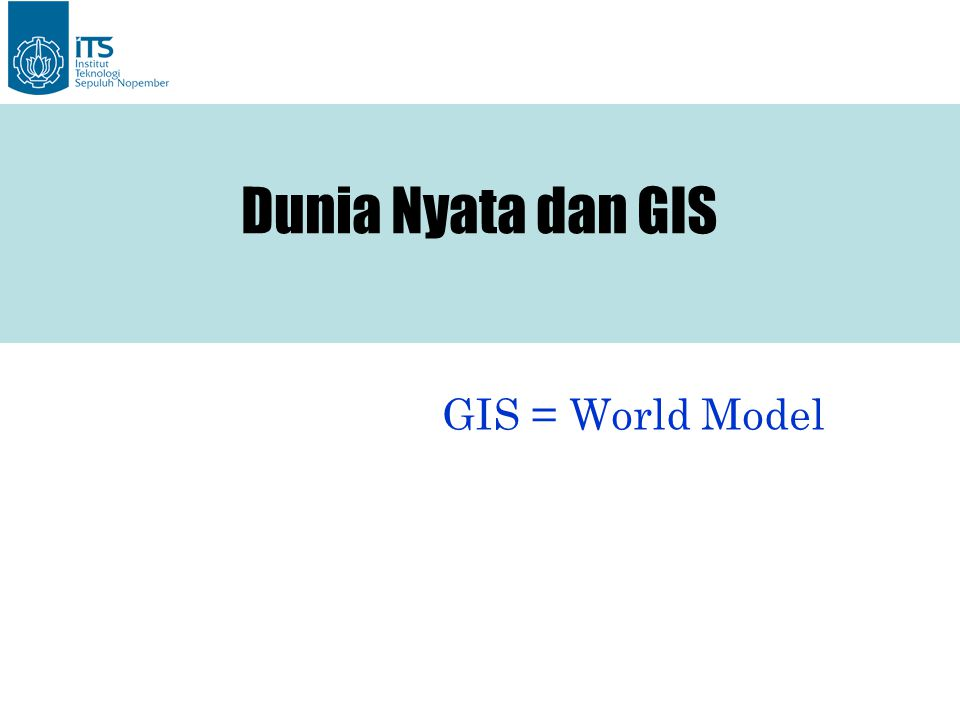 Dunia Nyata dan GIS GIS = World Model