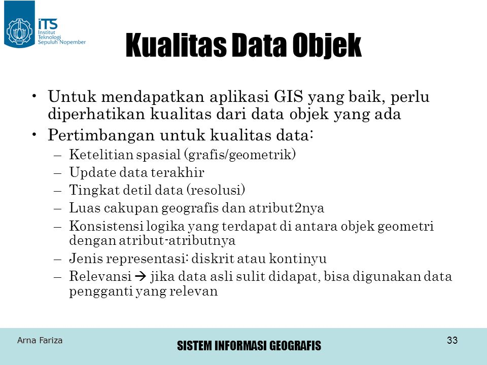 Kualitas Data Objek Untuk mendapatkan aplikasi GIS yang baik, perlu diperhatikan kualitas dari data objek yang ada.