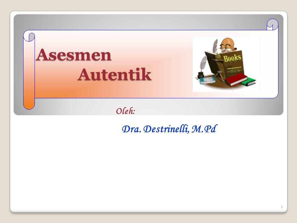 Asesmen Autentik Oleh: Dra. Destrinelli, M.Pd