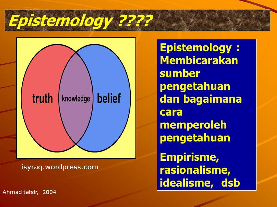 Epistemology Epistemology : Membicarakan sumber pengetahuan dan bagaimana cara memperoleh pengetahuan.
