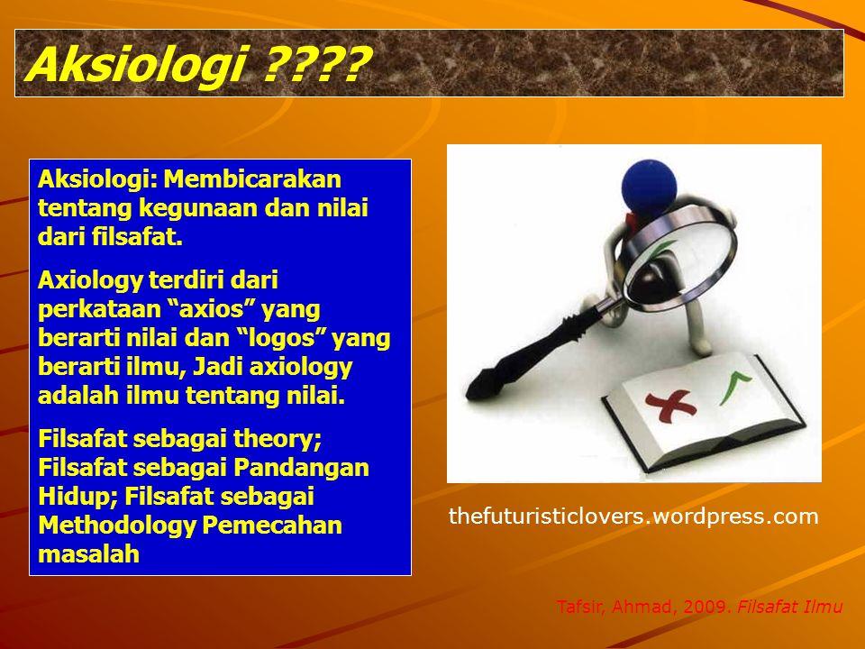 Aksiologi Aksiologi: Membicarakan tentang kegunaan dan nilai dari filsafat.