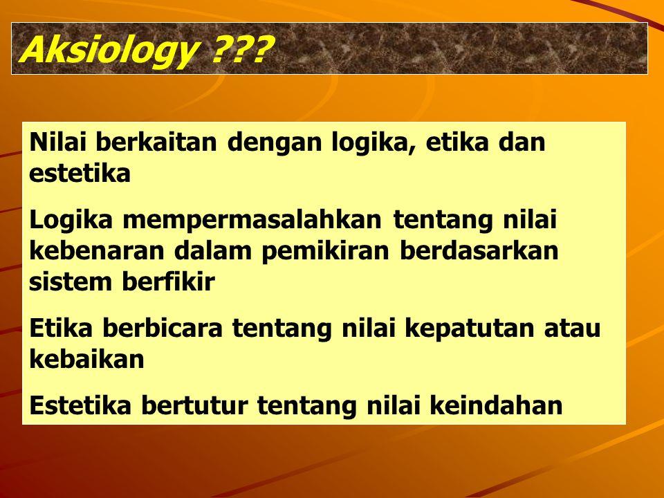 Aksiology Nilai berkaitan dengan logika, etika dan estetika