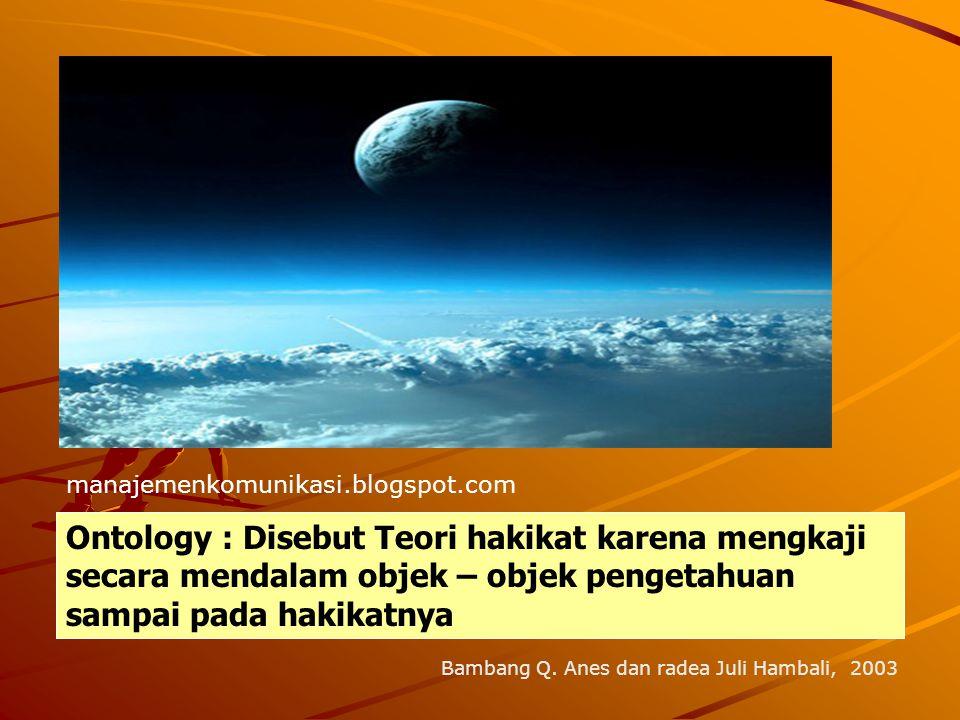 manajemenkomunikasi.blogspot.com Ontology : Disebut Teori hakikat karena mengkaji secara mendalam objek – objek pengetahuan sampai pada hakikatnya.