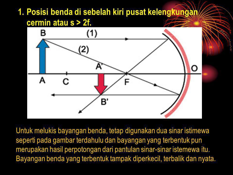 Posisi benda di sebelah kiri pusat kelengkungan cermin atau s > 2f.