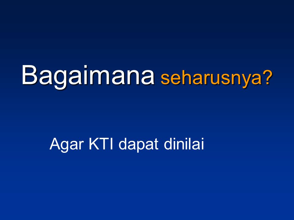 Bagaimana seharusnya Agar KTI dapat dinilai