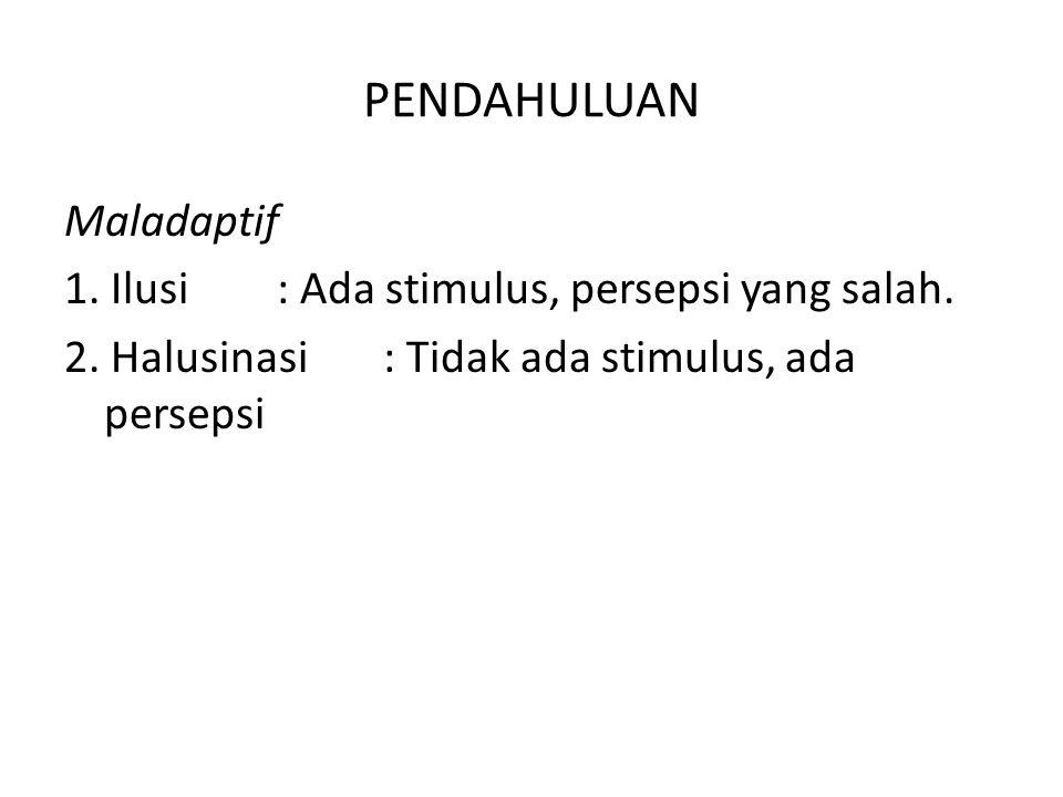 PENDAHULUAN Maladaptif 1. Ilusi : Ada stimulus, persepsi yang salah.