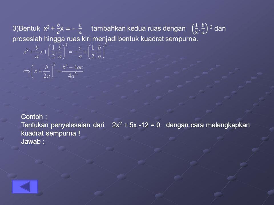 Contoh : Tentukan penyelesaian dari 2x2 + 5x -12 = 0 dengan cara melengkapkan kuadrat sempurna !
