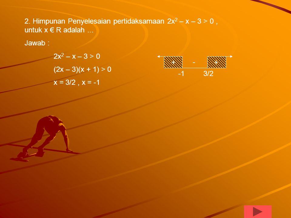 2. Himpunan Penyelesaian pertidaksamaan 2x2 – x – 3 > 0 , untuk x € R adalah ...