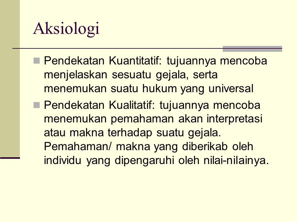 Aksiologi Pendekatan Kuantitatif: tujuannya mencoba menjelaskan sesuatu gejala, serta menemukan suatu hukum yang universal.
