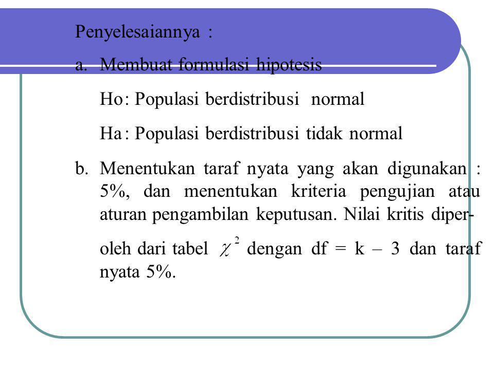 Penyelesaiannya : Membuat formulasi hipotesis. Ho : Populasi berdistribusi normal. Ha : Populasi berdistribusi tidak normal.