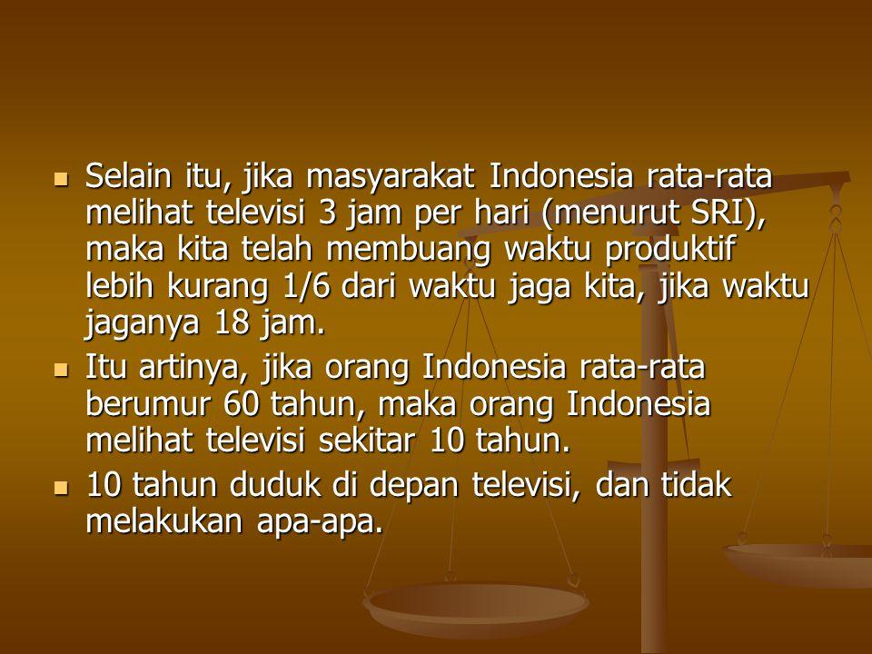 Selain itu, jika masyarakat Indonesia rata-rata melihat televisi 3 jam per hari (menurut SRI), maka kita telah membuang waktu produktif lebih kurang 1/6 dari waktu jaga kita, jika waktu jaganya 18 jam.