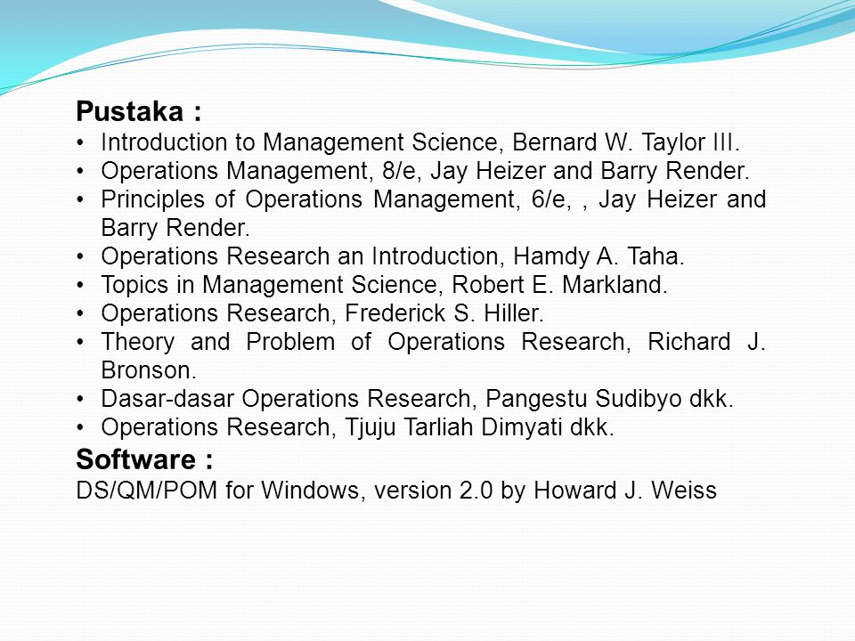 Pustaka : Introduction to Management Science, Bernard W. Taylor III. Operations Management, 8/e, Jay Heizer and Barry Render.