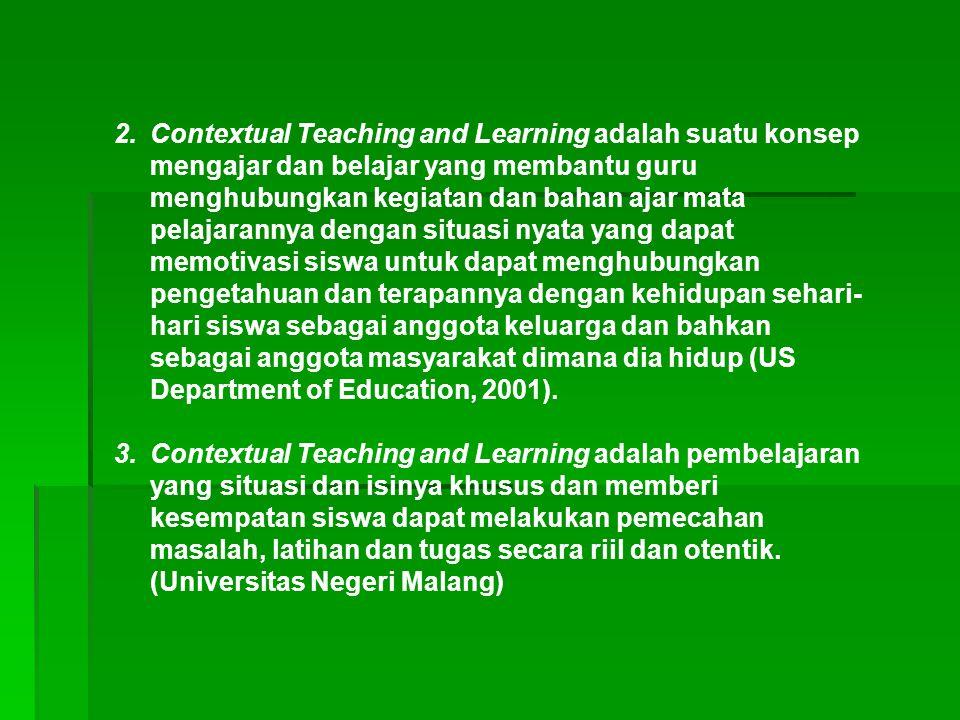 Contextual Teaching and Learning adalah suatu konsep mengajar dan belajar yang membantu guru menghubungkan kegiatan dan bahan ajar mata pelajarannya dengan situasi nyata yang dapat memotivasi siswa untuk dapat menghubungkan pengetahuan dan terapannya dengan kehidupan sehari-hari siswa sebagai anggota keluarga dan bahkan sebagai anggota masyarakat dimana dia hidup (US Department of Education, 2001).