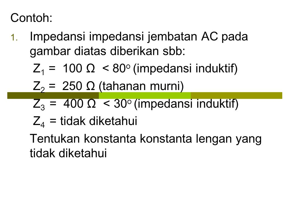 Contoh: Impedansi impedansi jembatan AC pada gambar diatas diberikan sbb: Z1 = 100 Ω < 80o (impedansi induktif)