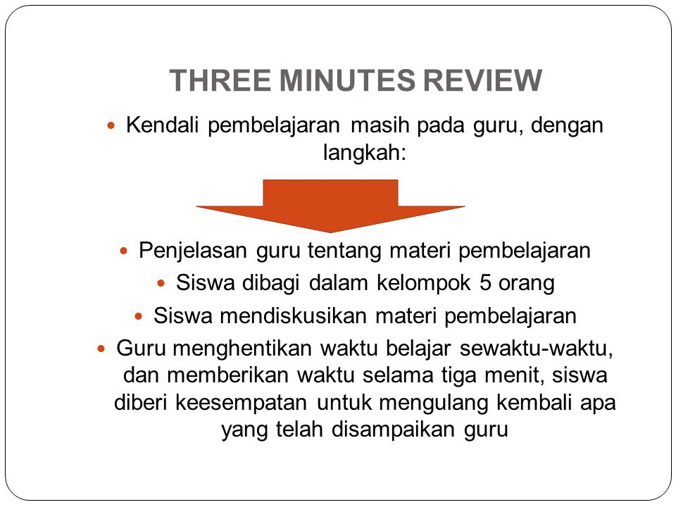 THREE MINUTES REVIEW Kendali pembelajaran masih pada guru, dengan langkah: Penjelasan guru tentang materi pembelajaran.