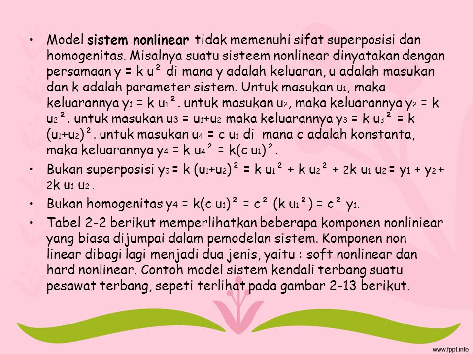 Model sistem nonlinear tidak memenuhi sifat superposisi dan homogenitas. Misalnya suatu sisteem nonlinear dinyatakan dengan persamaan y = k u² di mana y adalah keluaran, u adalah masukan dan k adalah parameter sistem. Untuk masukan u1, maka keluarannya y1 = k u1². untuk masukan u2, maka keluarannya y2 = k u2². untuk masukan u3 = u1+u2 maka keluarannya y3 = k u3² = k (u1+u2)². untuk masukan u4 = c u1 di mana c adalah konstanta, maka keluarannya y4 = k u4² = k(c u1)².