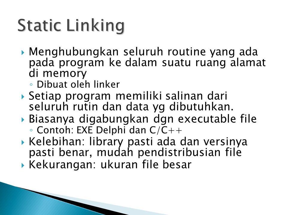 Static Linking Menghubungkan seluruh routine yang ada pada program ke dalam suatu ruang alamat di memory.
