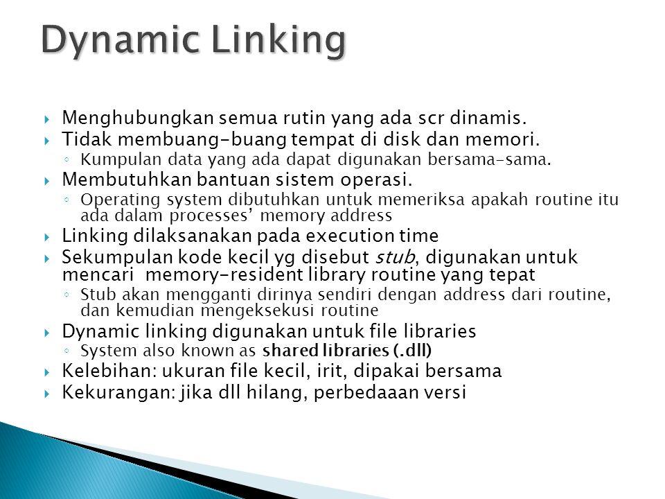 Dynamic Linking Menghubungkan semua rutin yang ada scr dinamis.