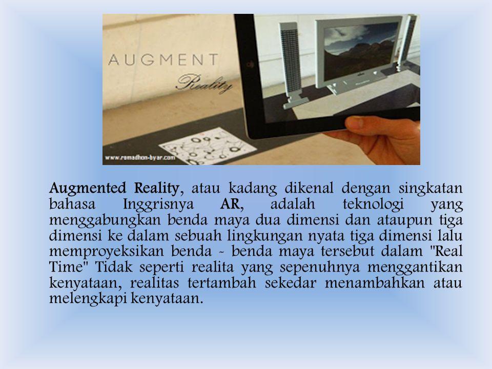 Augmented Reality, atau kadang dikenal dengan singkatan bahasa Inggrisnya AR, adalah teknologi yang menggabungkan benda maya dua dimensi dan ataupun tiga dimensi ke dalam sebuah lingkungan nyata tiga dimensi lalu memproyeksikan benda - benda maya tersebut dalam Real Time Tidak seperti realita yang sepenuhnya menggantikan kenyataan, realitas tertambah sekedar menambahkan atau melengkapi kenyataan.