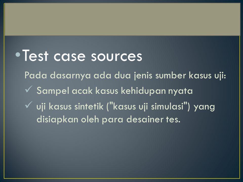 Test case sources Pada dasarnya ada dua jenis sumber kasus uji: