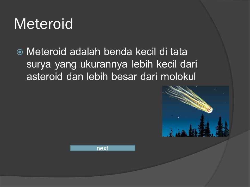 Meteroid Meteroid adalah benda kecil di tata surya yang ukurannya lebih kecil dari asteroid dan lebih besar dari molokul.