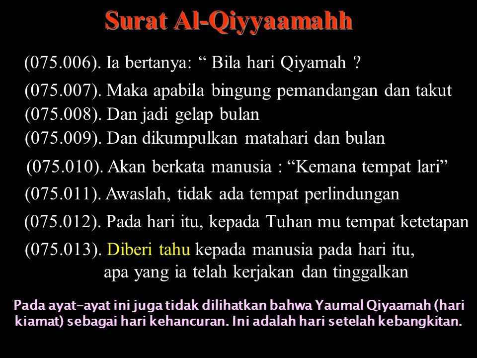 Surat Al-Qiyyaamahh (075.006). Ia bertanya: Bila hari Qiyamah