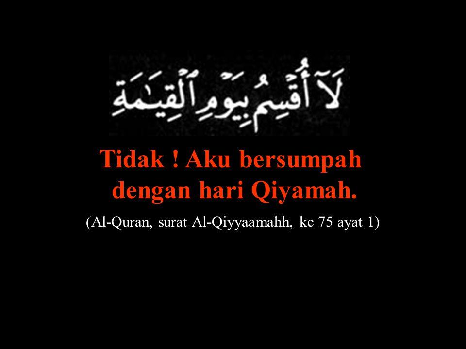 (Al-Quran, surat Al-Qiyyaamahh, ke 75 ayat 1)