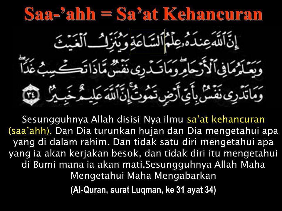 Saa-'ahh = Sa'at Kehancuran (Al-Quran, surat Luqman, ke 31 ayat 34)