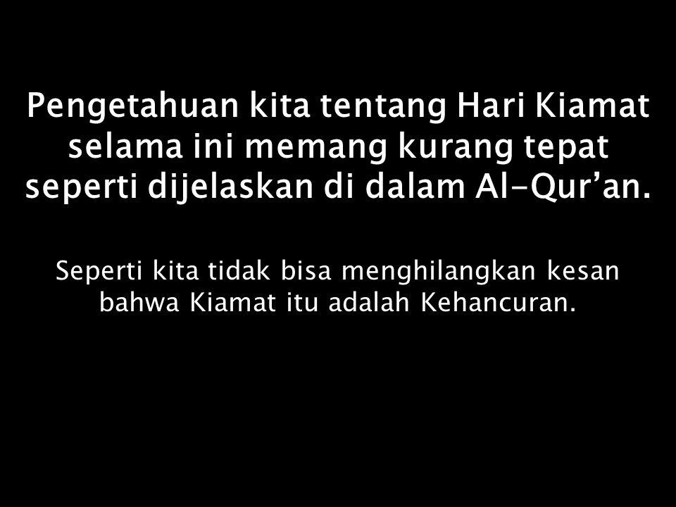 Pengetahuan kita tentang Hari Kiamat selama ini memang kurang tepat seperti dijelaskan di dalam Al-Qur'an.