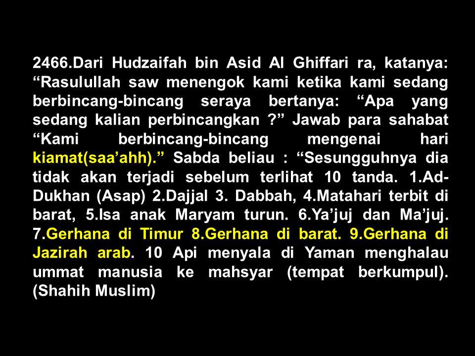2466.Dari Hudzaifah bin Asid Al Ghiffari ra, katanya: Rasulullah saw menengok kami ketika kami sedang berbincang-bincang seraya bertanya: Apa yang sedang kalian perbincangkan Jawab para sahabat Kami berbincang-bincang mengenai hari kiamat(saa'ahh). Sabda beliau : Sesungguhnya dia tidak akan terjadi sebelum terlihat 10 tanda.