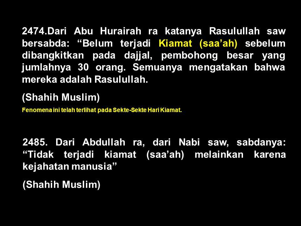 2474.Dari Abu Hurairah ra katanya Rasulullah saw bersabda: Belum terjadi Kiamat (saa'ah) sebelum dibangkitkan pada dajjal, pembohong besar yang jumlahnya 30 orang. Semuanya mengatakan bahwa mereka adalah Rasulullah.