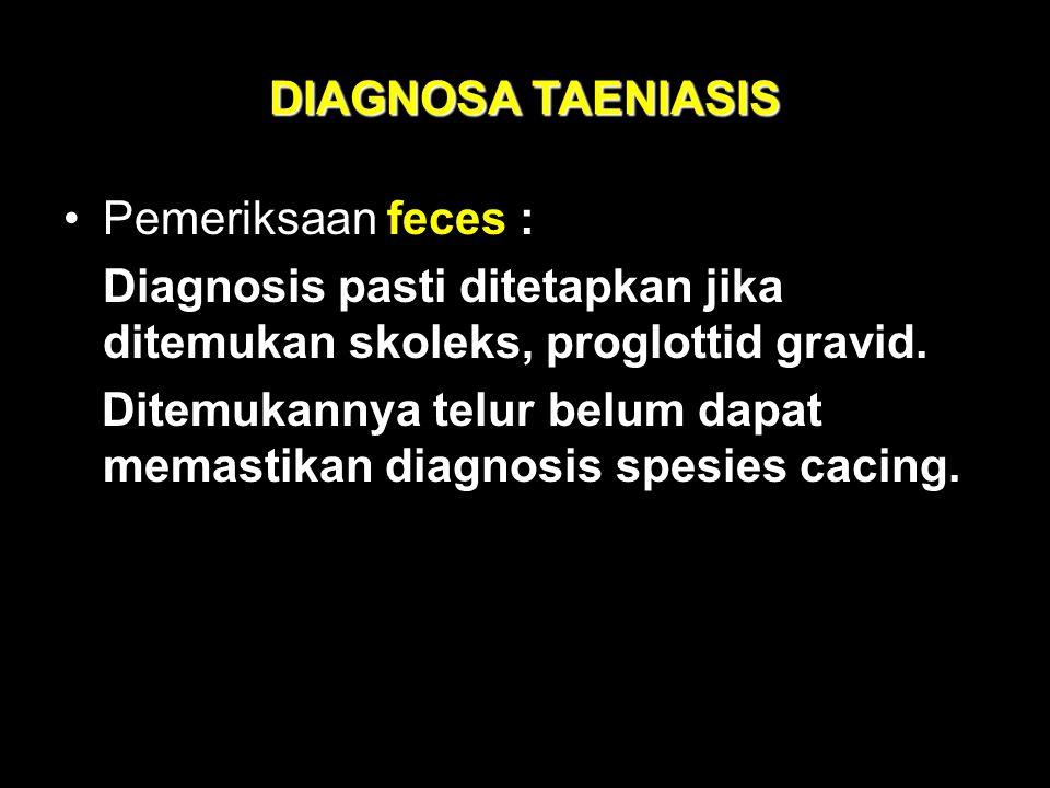 DIAGNOSA TAENIASIS Pemeriksaan feces : Diagnosis pasti ditetapkan jika ditemukan skoleks, proglottid gravid.