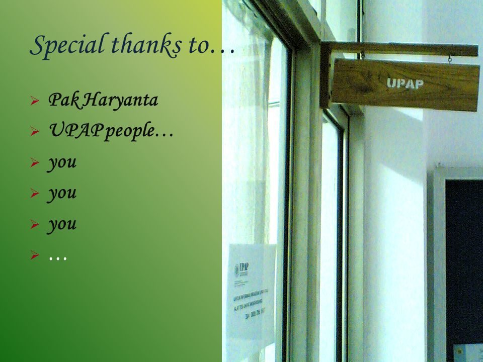 Special thanks to… Pak Haryanta UPAP people… you …