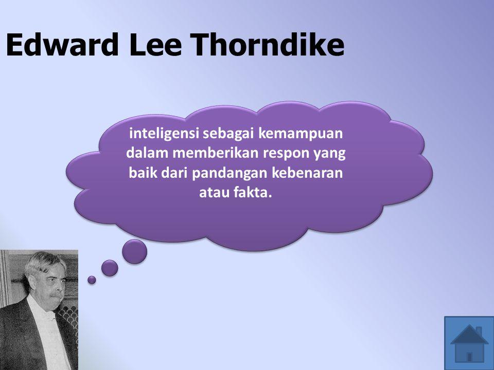 Edward Lee Thorndike inteligensi sebagai kemampuan dalam memberikan respon yang baik dari pandangan kebenaran atau fakta.